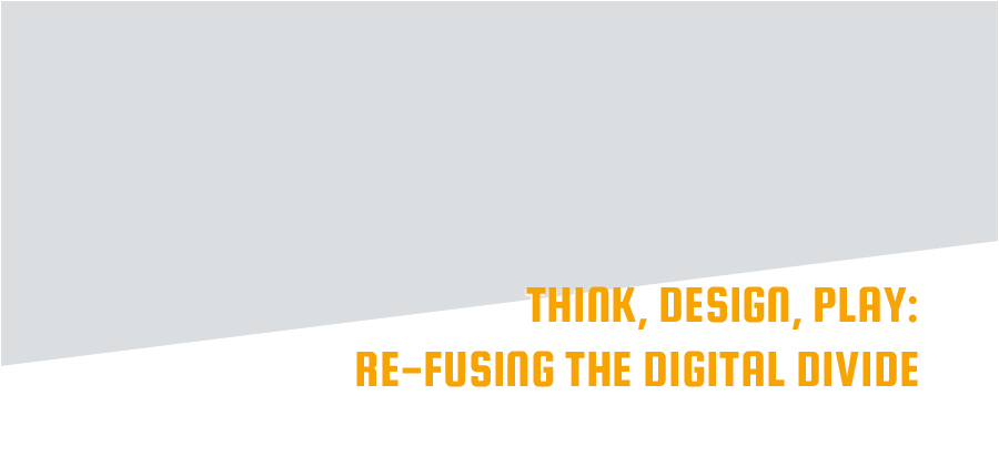 Think, Design, Play: Re-Fusing the Digital Divide