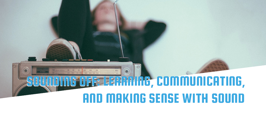 Sounding off: Learning, Communicating, and Making Sense with Sound